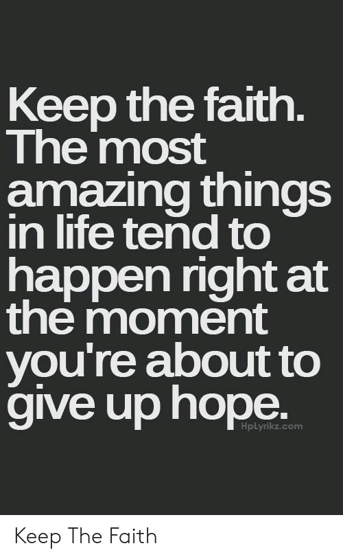 Faith Meme: Keep the faith  The most  amazing things  in life tend to  happen right at  the moment  you're about to  aive up hope  HpLyrikz.com Keep The Faith