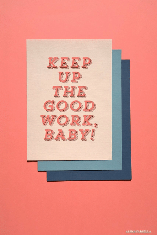 good work: KEEP  UP  THE  GOOD  WORK  BABY!  AISHAVARIELLA
