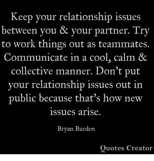 mannerism: Keep vour relationship issues  between you & your partner. Try  to work things out as teammates.  Communicate in a cool, calm &  collective manner. Don't put  vour relationship issues out in  public because that's how new  issues arise.  Bryan Burden  Quotes Creator