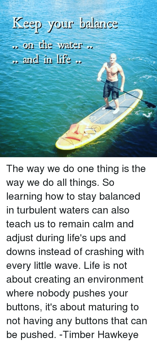 Turbulent: Keep your balance  On The Water  and in life The way we do one thing is the way we do all things. So learning how to stay balanced in turbulent waters can also teach us to remain calm and adjust during life's ups and downs instead of crashing with every little wave. Life is not about creating an environment where nobody pushes your buttons, it's about maturing to not having any buttons that can be pushed. -Timber Hawkeye