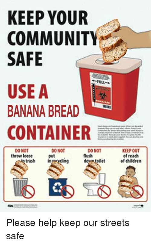 Banana Bread: KEEP YOUR  COMMUNITY  SAFE  FULL  USE A  BANANA BREAD  CONTAINER  DO NOT  DONOT  DONOT  throw loose  flush  trash  oilet  KEEP OUT  of reach  of children Please help keep our streets safe