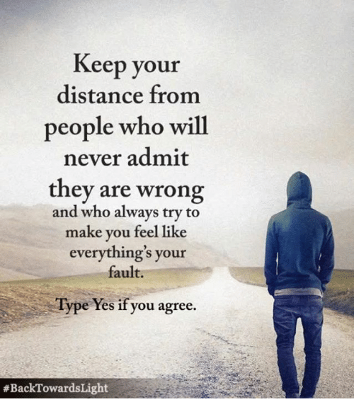 Memes, Never, and 🤖: Keep your  distance from  people who will  never admit  they are wrong  and who always try to  make you feel like  everything's your  fault.  Type Yes if you agree