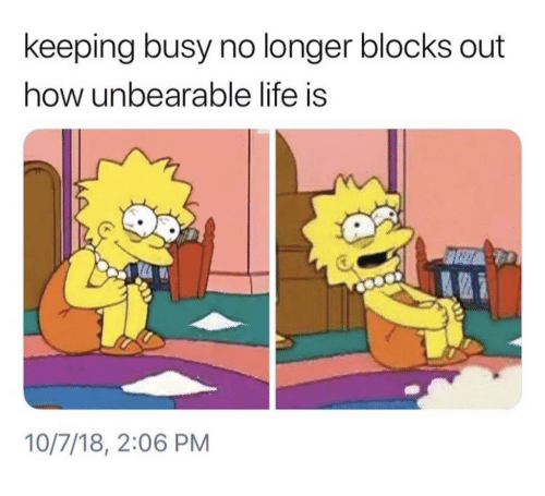 Life, How, and  No: keeping busy no longer blocks out  how unbearable life is  10/7/18, 2:06 PM