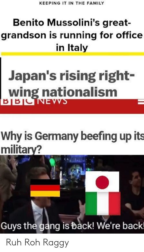 Family, Gang, and Germany: KEEPING IT IN THE FAMILY  Benito Mussolini's great-  grandson is running for office  in Italy  Japan's rising right-  wing nationalism  Why is Germany beefing up its  military?  Guys the gang is back! We're backl Ruh Roh Raggy