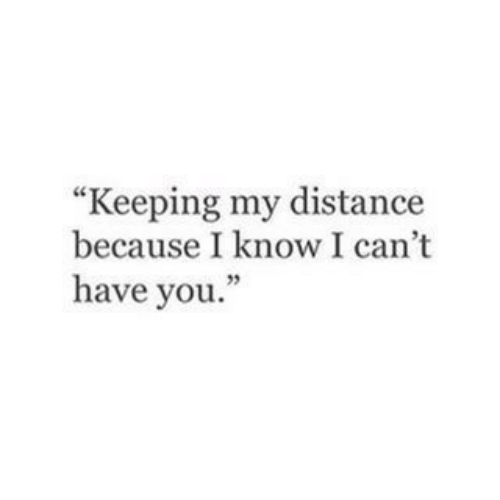 "You, I Know, and Because: ""Keeping my distance  because I know I can't  have you."""