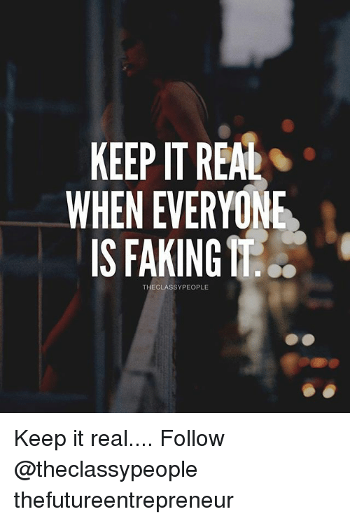 Keeping It Real: KEEPIT REAL  WHEN EVERYONE  IS FAKING  THECLASSYPEOPLE Keep it real.... Follow @theclassypeople thefutureentrepreneur
