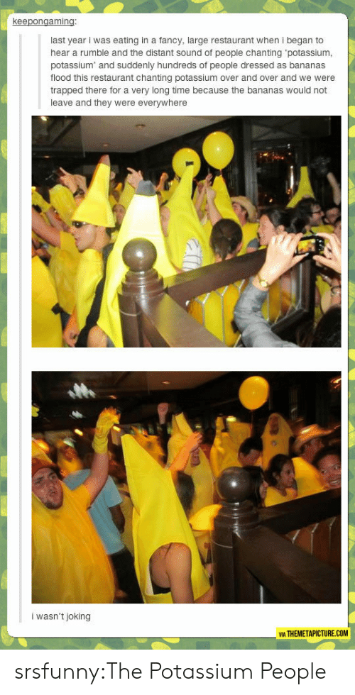 Potassium: keepongaming  last year i was eating in a fancy, large restaurant when i began to  hear a rumble and the distant sound of people chanting potassiunm  potassium and suddenly hundreds of people dressed as bananas  flood this restaurant chanting potassium over and over and we were  trapped there for a very long time because the bananas would not  leave and they were everywhere  i wasn't joking  MA THEMETAPICTURE.COM srsfunny:The Potassium People
