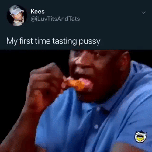 Pussy, Time, and First: Kees  @iLuvTitsAndTats  My first time tasting pussy