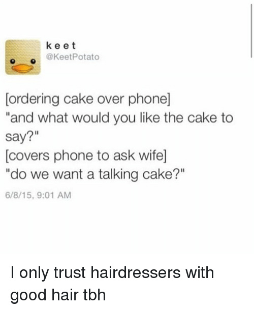 """good hair: keet  @KeetPotato  [ordering cake over phone]  and what would you like the cake to  say?""""  [covers phone to ask wife]  """"do we want a talking cake?""""  6/8/15,9:01 AM I only trust hairdressers with good hair tbh"""
