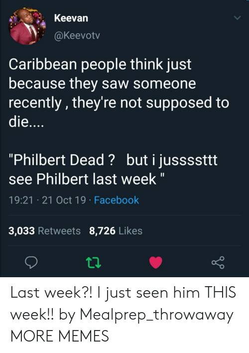 "caribbean: Keevan  @Keevotv  Caribbean people think just  because they saw someone  recently, they're not supposed to  die....  ""Philbert Dead? buti jussssttt  see Philbert last week ""  19:21 21 Oct 19 Facebook  3,033 Retweets 8,726 Likes Last week?! I just seen him THIS week!! by Mealprep_throwaway MORE MEMES"