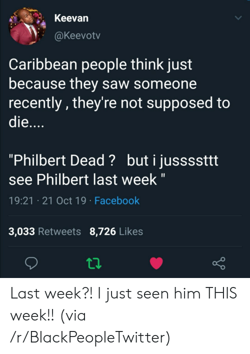 "caribbean: Keevan  @Keevotv  Caribbean people think just  because they saw someone  recently, they're not supposed to  die....  ""Philbert Dead? buti jussssttt  see Philbert last week ""  19:21 21 Oct 19 Facebook  3,033 Retweets 8,726 Likes Last week?! I just seen him THIS week!! (via /r/BlackPeopleTwitter)"