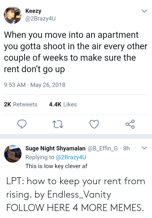 Vanity: Keezy  @2Brazy4U  When you move into an apartment  you gotta shoot in the air every other  couple of weeks to make sure the  rent don't go up  9:53 AM May 26, 2018  2K Retweets  4.4K Likes  Suge Night Shyamalan @B_Effin_G 8h  Replying to@2Brazy4U  L  This is low key clever af LPT: how to keep your rent from rising. by Endless_Vanity FOLLOW HERE 4 MORE MEMES.
