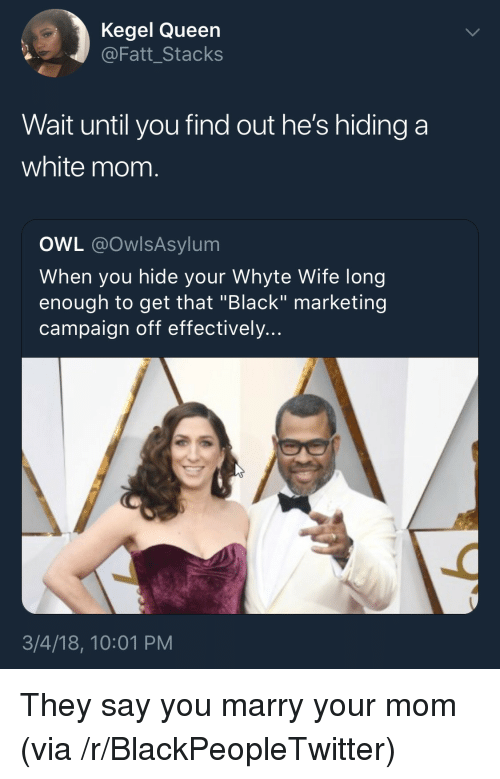 "whyte: Kegel Queen  @Fatt_Stacks  Wait until you find out he's hiding a  white mom.  OWL @OwlsAsylum  When you hide your Whyte Wife long  enough to get that ""Black"" marketing  campaign off effectively...  3/4/18, 10:01 PM <p>They say you marry your mom (via /r/BlackPeopleTwitter)</p>"