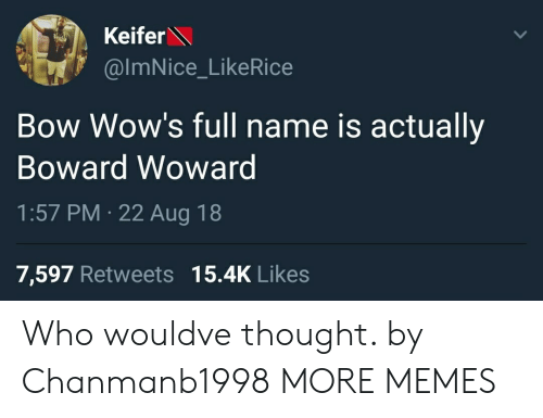 wows: Keifer  @ImNice_LikeRice  Bow Wow's full name is actually  Boward Wowarg  1:57 PM 22 Aug 18  7,597 Retweets 15.4K Likes Who wouldve thought. by Chanmanb1998 MORE MEMES