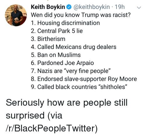 """central park: Keith Boykin @keithboykin 19h  Wen did you know Trump was racist?  1. Housing discrimination  2. Central Park 5 lie  3. Birtherism  4. Called Mexicans drug dealers  5. Ban on Muslims  6. Pardoned Joe Arpaio  7. Nazis are """"very fine people""""  8. Endorsed slave-supporter Roy Moore  9. Called black countries """"shitholes""""  RC  ERICA <p>Seriously how are people still surprised (via /r/BlackPeopleTwitter)</p>"""