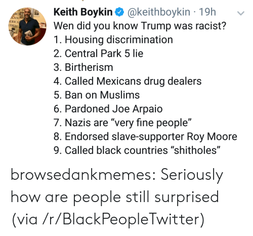 """central park: Keith Boykin @keithboykin 19h  Wen did you know Trump was racist?  1. Housing discrimination  2. Central Park 5 lie  3. Birtherism  4. Called Mexicans drug dealers  5. Ban on Muslims  6. Pardoned Joe Arpaio  7. Nazis are """"very fine people""""  8. Endorsed slave-supporter Roy Moore  9. Called black countries """"shitholes""""  RC  ERICA browsedankmemes:  Seriously how are people still surprised (via /r/BlackPeopleTwitter)"""