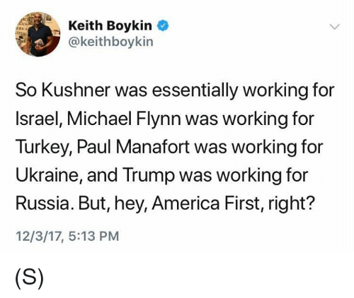 America, Israel, and Michael: Keith Boykin  @keithboykin  ERKA  So Kushner was essentially working for  Israel, Michael Flynn was working for  Turkey, Paul Manafort was working for  Ukraine, and Trump was working for  Russia. But, hey, America First, right?  12/3/17, 5:13 PM (S)