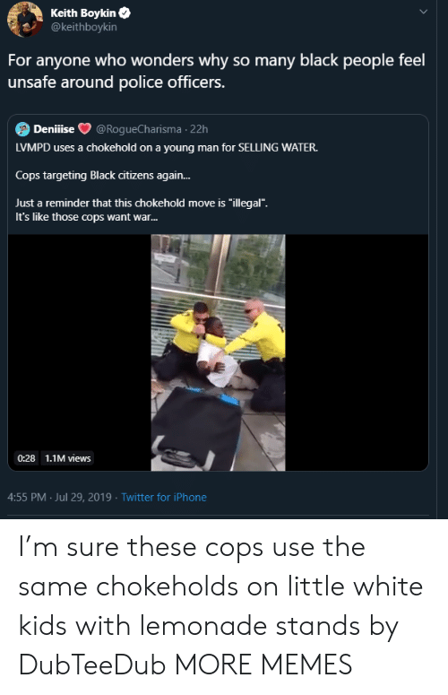 """Dank, Iphone, and Memes: Keith Boykin  @keithboykin  For anyone who wonders why so many black people feel  unsafe around police officers.  Deniiise  @RogueCharisma 22h  LVMPD uses a chokehold on a young man for SELLING WATER.  Cops targeting Black citizens again...  Just a reminder that this chokehold move is """"illegal"""".  It's like those cops want war...  0:28 1.1M views  4:55 PM Jul 29, 2019 Twitter for iPhone I'm sure these cops use the same chokeholds on little white kids with lemonade stands by DubTeeDub MORE MEMES"""