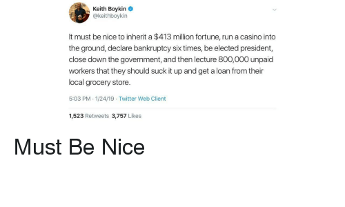 Run, Twitter, and Bankruptcy: Keith Boykin  @keithboykin  It must be nice to inherit a $413 million fortune, run a casino into  the ground, declare bankruptcy six times, be elected president,  close down the government, and then lecture 800,000 unpaid  workers that they should suck it up and get a loan from their  local grocery store.  5:03 PM 1/24/19 Twitter Web Client  1,523 Retweets 3,757 Likes Must Be Nice
