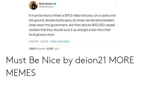 Dank, Memes, and Run: Keith Boykin  @keithboykin  It must be nice to inherit a $413 million fortune, run a casino into  the ground, declare bankruptcy six times, be elected president,  close down the government, and then lecture 800,000 unpaid  workers that they should suck it up and get a loan from their  local grocery store.  5:03 PM 1/24/19 Twitter Web Client  1,523 Retweets 3,757 Likes Must Be Nice by deion21 MORE MEMES