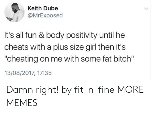 "Cheating On Me: Keith Dube  @MrExposed  It's all fun & body positivity until he  cheats with a plus size girl then it's  ""cheating on me with some fat bitch""  13/08/2017, 17:35 Damn right! by fit_n_fine MORE MEMES"