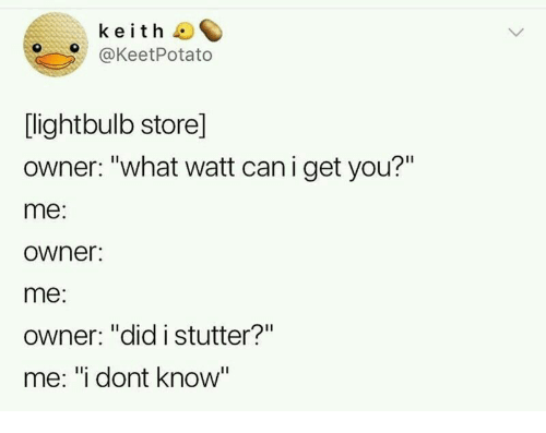 """you me: keith  @KeetPotato  [lightbulb store]  owner: """"what watt can i get you?""""  me:  owner:  me:  Owner: """"did istutter?""""  me: """"i dont know"""""""