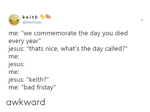 """Bad, Friday, and Jesus: keith  @KeetPotato  me: """"we commemorate the day you died  every year""""  jesus: """"thats nice, what's the day called?""""  me:  jesus:  me:  jesus: """"keith?""""  me: """"bad friday"""" awkward"""