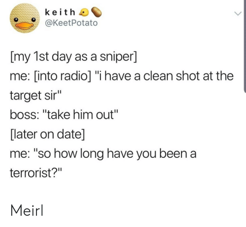 "have you been: keith  @KeetPotato  [my 1st day as a sniper]  me: [into radio] ""i have a clean shot at the  target sir""  boss: ""take him out""  [later on date]  me: ""so how long have you been a  terrorist?"" Meirl"