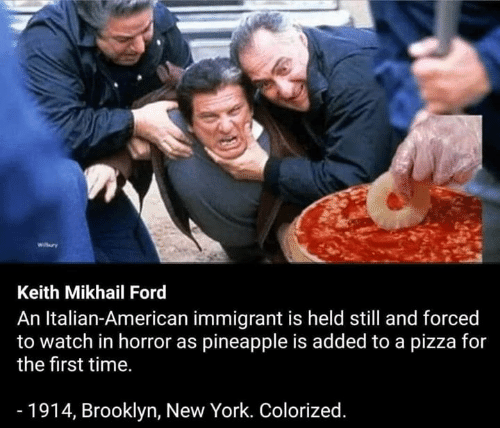 Colorized: Keith Mikhail Ford  An Italian-American immigrant is held still and forced  to watch in horror as pineapple is added to a pizza for  the first time.  - 1914, Brooklyn, New York. Colorized.