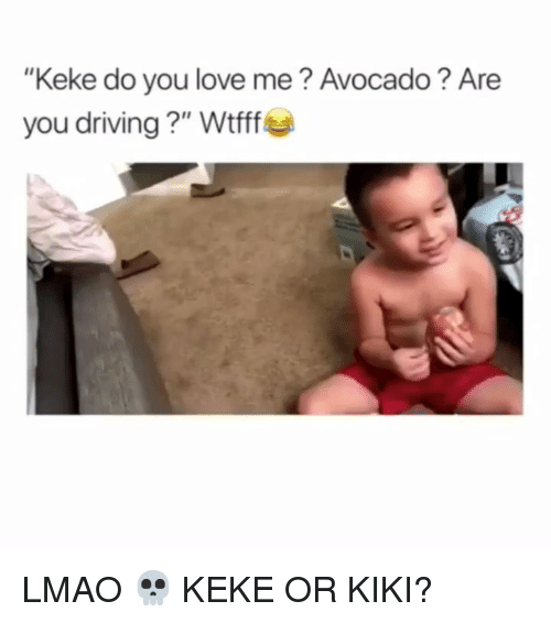 "keke: ""Keke do you love me? Avocado? Are  you driving ?"" Wtfff LMAO 💀 KEKE OR KIKI?"