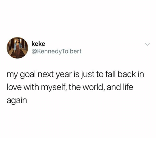 keke: keke  @KennedyTolbert  my goal next year is just to fall back in  love with myself, the world, and life  again