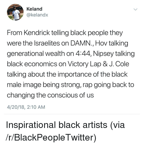 Black Male: Keland  @kelandx  From Kendrick telling black people they  were the lsraelites on DAMN., Hov talking  generational wealth on 4:44, Nipsey talking  black economics on Victory Lap & J. Cole  talking about the importance of the black  male image being strong, rap going back to  changing the conscious of us  4/20/18, 2:10 AM <p>Inspirational black artists (via /r/BlackPeopleTwitter)</p>