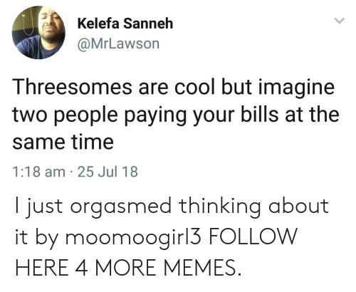 Orgasmed: Kelefa Sanneh  @MrLawson  Threesomes are cool but imagine  two people paying your bills at the  same time  1:18 am 25 Jul 18 I just orgasmed thinking about it by moomoogirl3 FOLLOW HERE 4 MORE MEMES.