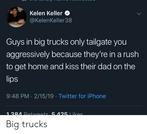 Trucks: Kelen Keller  @KelenKeller38  Guys in big trucks only tailgate you  aggressively because they're in a rush  to get home and kiss their dad on the  9:48 PM 2/15/19 Twitter for iPhone Big trucks