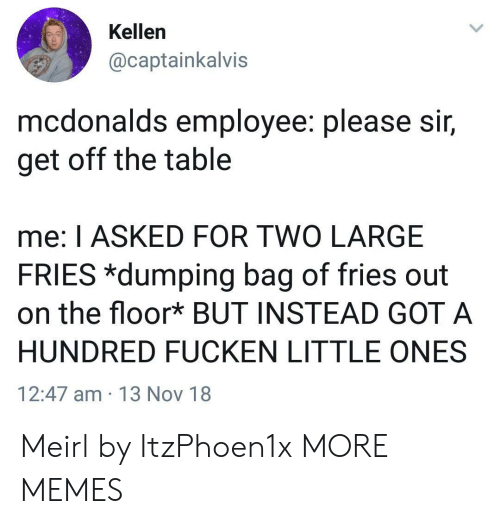 Kellen: Kellen  @captainkalvis  mcdonalds employee. please Sir,  get off the table  me: I ASKED FOR TWO LARGE  FRIES *dumping bag of fries out  on the floor* BUT INSTEAD GOT A  HUNDRED FUCKEN LITTLE ONES  12:47 am 13 Nov 18 Meirl by ItzPhoen1x MORE MEMES
