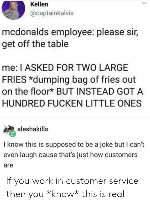 Kellen: Kellen  @captainkalvis  mcdonalds employee: please sir,  get off the table  me: I ASKED FOR TWO LARGE  FRIES *dumping bag of fries out  on the floor* BUT INSTEAD GOT A  HUNDRED FUCKEN LITTLE ONES  aleshakills  I know this is supposed to be a joke but I can't  even laugh cause that's just how customers  are If you work in customer service then you *know* this is real