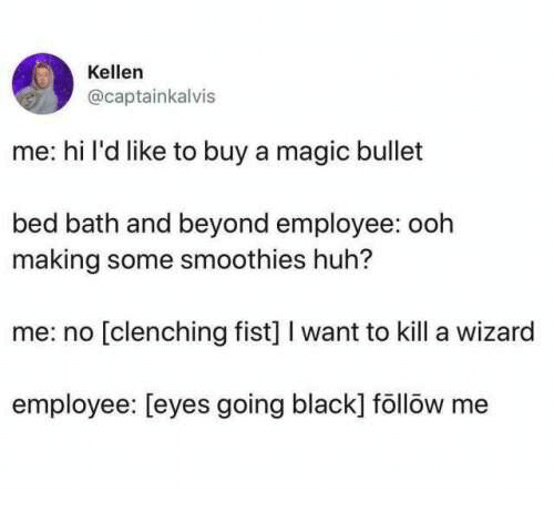 Kellen: Kellen  @captainkalvis  me: hi l'd like to buy a magic bullet  bed bath and beyond employee: ooh  making some smoothies huh?  me: no [clenching fist] I want to kill a wizard  employee: [eyes going black] föllöw me
