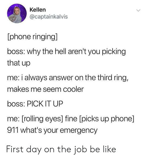 Be Like, Phone, and Hell: Kellen  @captainkalvis  phone ringing]  boss: why the hell aren't you picking  that up  me: i always answer on the third ring,  makes me seem cooler  boss: PICK IT UP  me: [rolling eyes] fine [picks up phone]  911 what's your emergency First day on the job be like
