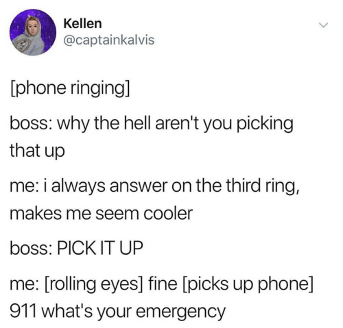 rolling eyes: Kellen  @captainkalvis  phone ringing]  boss: why the hell aren't you picking  that up  me: i always answer on the third ring,  makes me seem cooler  boss: PICK IT UP  me: [rolling eyes] fine [picks up phonel  911 what's your emergency