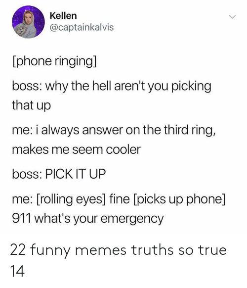 rolling eyes: Kellen  @captainkalvis  phone ringing]  boss: why the hell aren't you picking  that up  me: i always answer on the third ring,  makes me seem cooler  boss: PICK IT UP  me: [rolling eyes] fine [picks up phone]  911 what's your emergency 22 funny memes truths so true 14