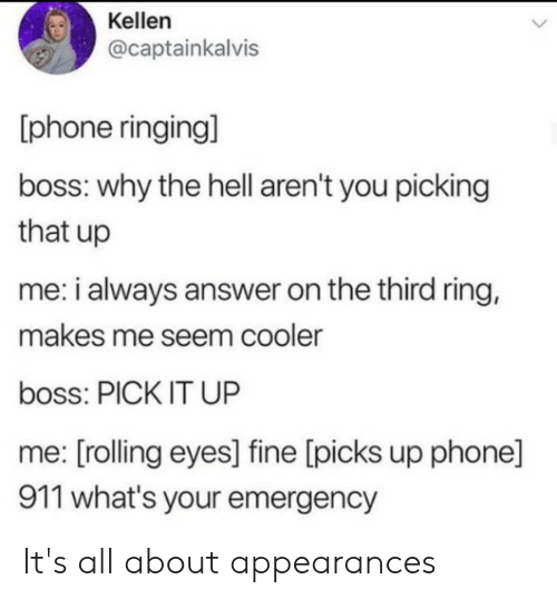 rolling eyes: Kellen  @captainkalvis  [phone ringing]  boss: why the hell aren't you picking  that up  me: i always answer on the third rinng,  makes me seem cooler  boss: PICK IT UP  me: [rolling eyes] fine [picks up phone]  911 what's your emergency It's all about appearances