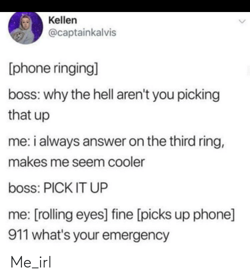 rolling eyes: Kellen  @captainkalvis  [phone ringing]  boss: why the hell aren't you picking  that up  me: i always answer on the third ring,  makes me seem cooler  boss: PICK IT UP  me: [rolling eyes] fine [picks up phone]  911 what's your emergency Me_irl
