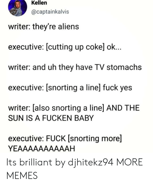 Kellen: Kellen  @captainkalvis  writer: they're alien:s  executive: [cutting up cokel ok  writer: and uh they have TV stomachs  executive: [snorting a line] fuck yes  writer: [also snorting a linel AND THE  SUN IS A FUCKEN BABY  executive: FUCK [snorting more]  YEAAAAAAAAAAH Its brilliant by djhitekz94 MORE MEMES