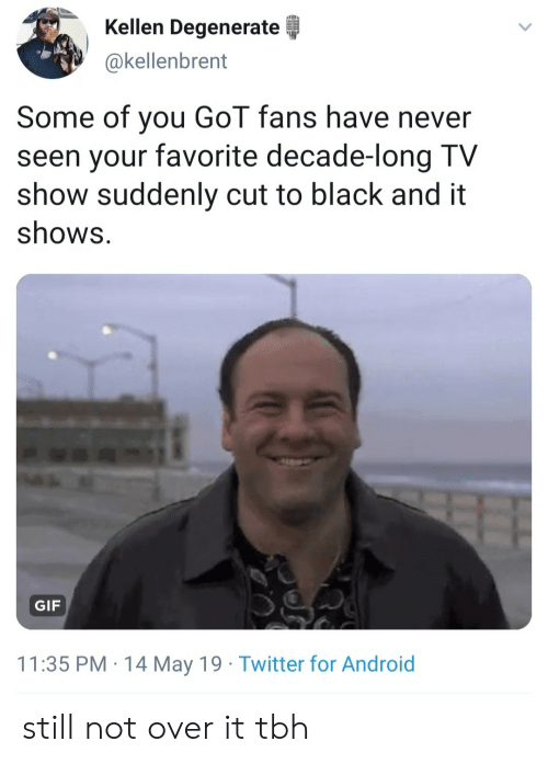 Kellen: Kellen Degenerate  okellenbrent  Some of you GoT fans have never  seen your favorite decade-long TV  show suddenly cut to black and it  shows.  GIF  11:35 PM 14 May 19 Twitter for Android still not over it tbh