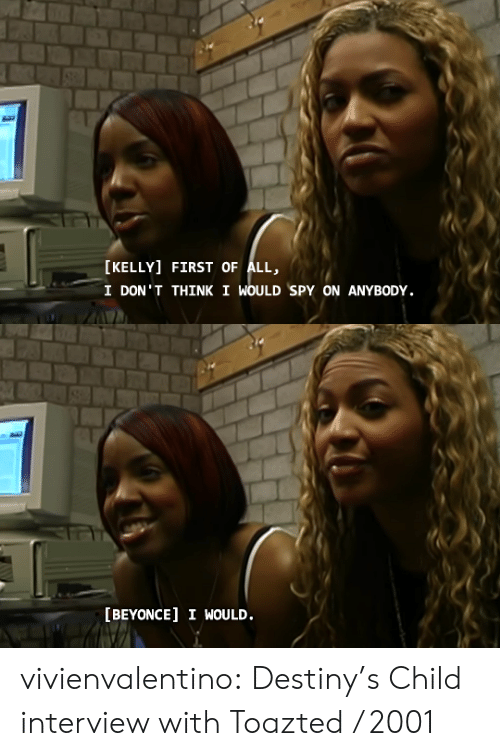 Beyonce, Destiny, and Tumblr: [KELLY] FIRST OF ALL,  I DON'T THINK I WOULD SPY ON ANYBODY.   [BEYONCE] I WOULD. vivienvalentino: Destiny's Child interview with Toazted / 2001