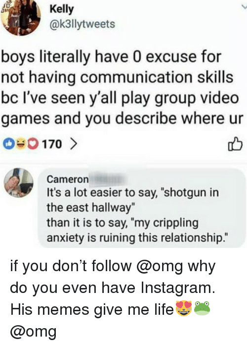 """Instagram, Life, and Memes: Kelly  @k3llytweets  boys literally have 0 excuse for  not having communication skills  bc I've seen y'all play group video  games and you describe where ur  Cameron  It's a lot easier to say, """"shotgun in  the east hallway""""  than it is to say, """"my crippling  anxiety is ruining this relationship."""" if you don't follow @omg why do you even have Instagram. His memes give me life😻🐸 @omg"""