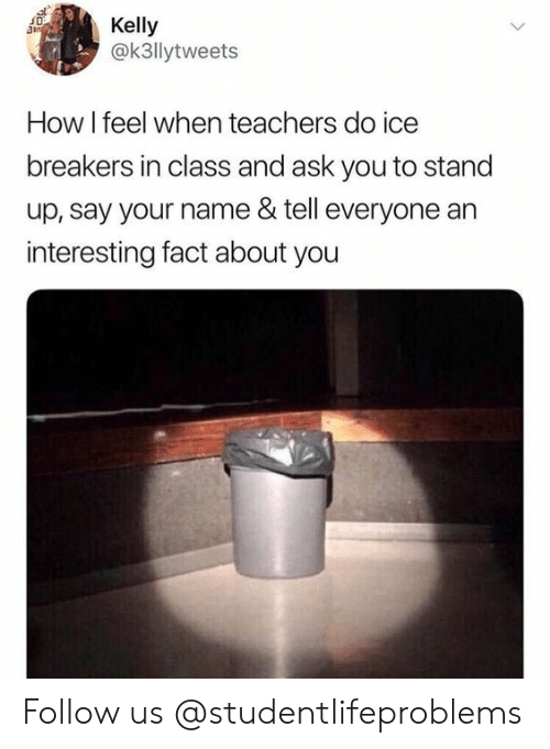 Tumblr, Http, and How: Kelly  @k3llytweets  How I feel when teachers do ice  breakers in class and ask you to stand  up, say your name & tell everyone an  interesting fact about you Follow us @studentlifeproblems