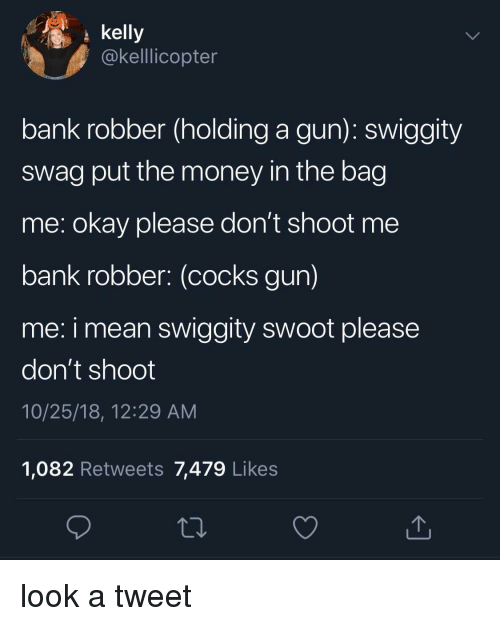 swag: kelly  @kelllicopter  bank robber (holding a gun): swiggity  swag put the money in the bag  me: okay please don't shoot me  bank robber: (cocks gun)  me: i mean swiggity swoot please  don't shoot  10/25/18, 12:29 AM  1,082 Retweets 7,479 Likes look a tweet