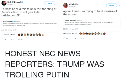 """Ali, News, and 2017: Kelly O'Donnell  @KellyO  Follow  Ali Vitali  @alivitali  Follow  Perhaps he said this to undercut the sting of  Putin's action, to not give Putin  satisfaction..???  Agree. I read it as trying to be dismissive of  the action.  Kelly O'Donnell@KellyO  I want to thank him because we're trying to cut down our payroll"""" @realDonaldTrump  on Putin expelling US embassy staff  Kelly O'Donnell@KellyO  Perhaps he said this to undercut the sting of Putin's action, to not give Putin  satisfaction..??? twitter.com/kellyo/status/...  2:31 PM - 10 Aug 2017  2:28 PM - 10 Aug 2017  14 Retweets 52 Likes  12 Retweets 28 Likes  47  14  52  66  12  28"""