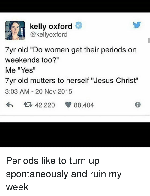 "mutters: kelly oxford  @kellyoxford  7yr old ""Do women get their periods on  weekends too?""  Me ""Yes""  7yr old mutters to herself ""Jesus Christ""  3:03 AM 20 Nov 2015  42,220  88,404 Periods like to turn up spontaneously and ruin my week"
